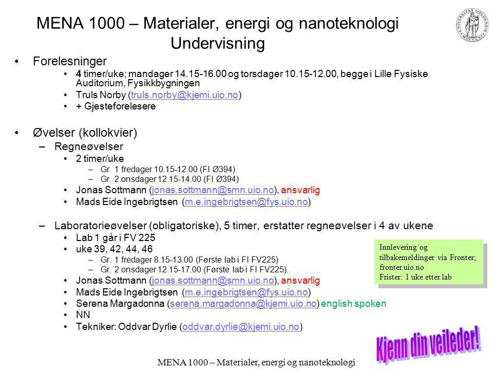 MENA 1000 – Materialer, energi og nanoteknologi Undervisning Forelesninger 4 timer/uke; mandager 14.15-16.00 og torsdager 10.15-12.00, begge i Lille Fysiske Auditorium, Fysikkbygningen Truls Norby (truls.norby@kjemi.uio.no)truls.norby@kjemi.uio.no + Gjesteforelesere Øvelser (kollokvier) –Regneøvelser 2 timer/uke –Gr.
