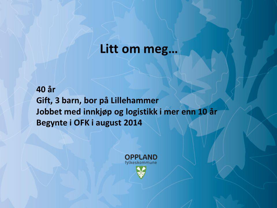 Mulighetenes Oppland Litt om meg… 40 år Gift, 3 barn, bor på Lillehammer Jobbet med innkjøp og logistikk i mer enn 10 år Begynte i OFK i august 2014