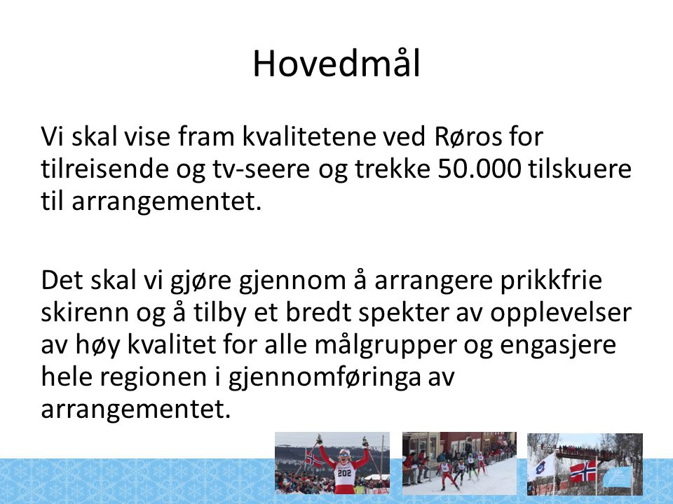 Hovedmål Vi skal vise fram kvalitetene ved Røros for tilreisende og tv-seere og trekke 50.000 tilskuere til arrangementet. Det skal vi gjøre gjennom å