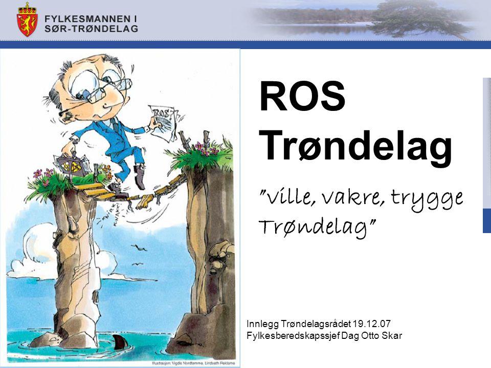 ROS Trøndelag ville, vakre, trygge Trøndelag Innlegg Trøndelagsrådet 19.12.07 Fylkesberedskapssjef Dag Otto Skar