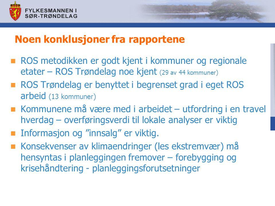 Noen konklusjoner fra rapportene ROS metodikken er godt kjent i kommuner og regionale etater – ROS Trøndelag noe kjent (29 av 44 kommuner) ROS Trøndelag er benyttet i begrenset grad i eget ROS arbeid (13 kommuner) Kommunene må være med i arbeidet – utfordring i en travel hverdag – overføringsverdi til lokale analyser er viktig Informasjon og innsalg er viktig.