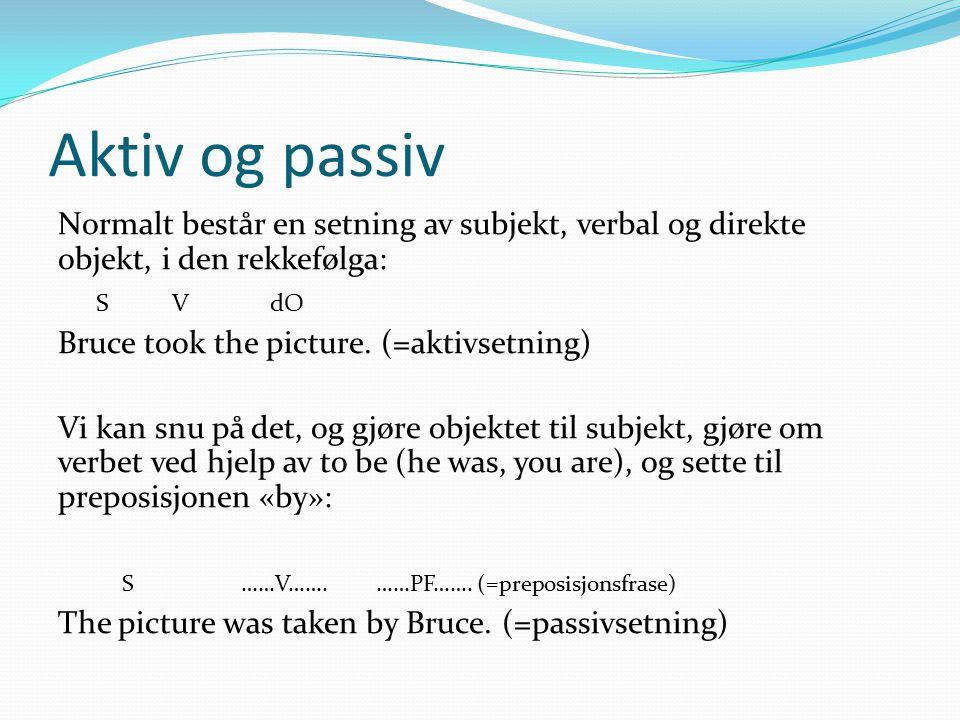 Aktiv og passiv Normalt består en setning av subjekt, verbal og direkte objekt, i den rekkefølga: S V dO Bruce took the picture. (=aktivsetning) Vi ka