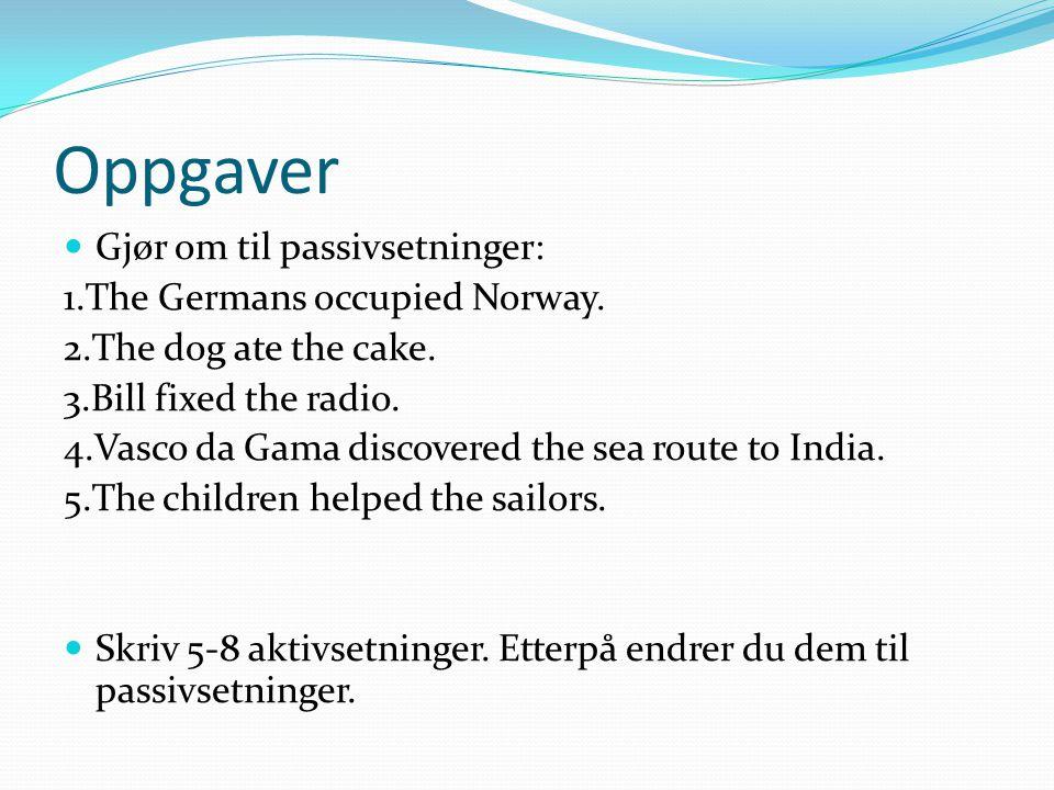 Oppgaver Gjør om til passivsetninger: 1.The Germans occupied Norway. 2.The dog ate the cake. 3.Bill fixed the radio. 4.Vasco da Gama discovered the se