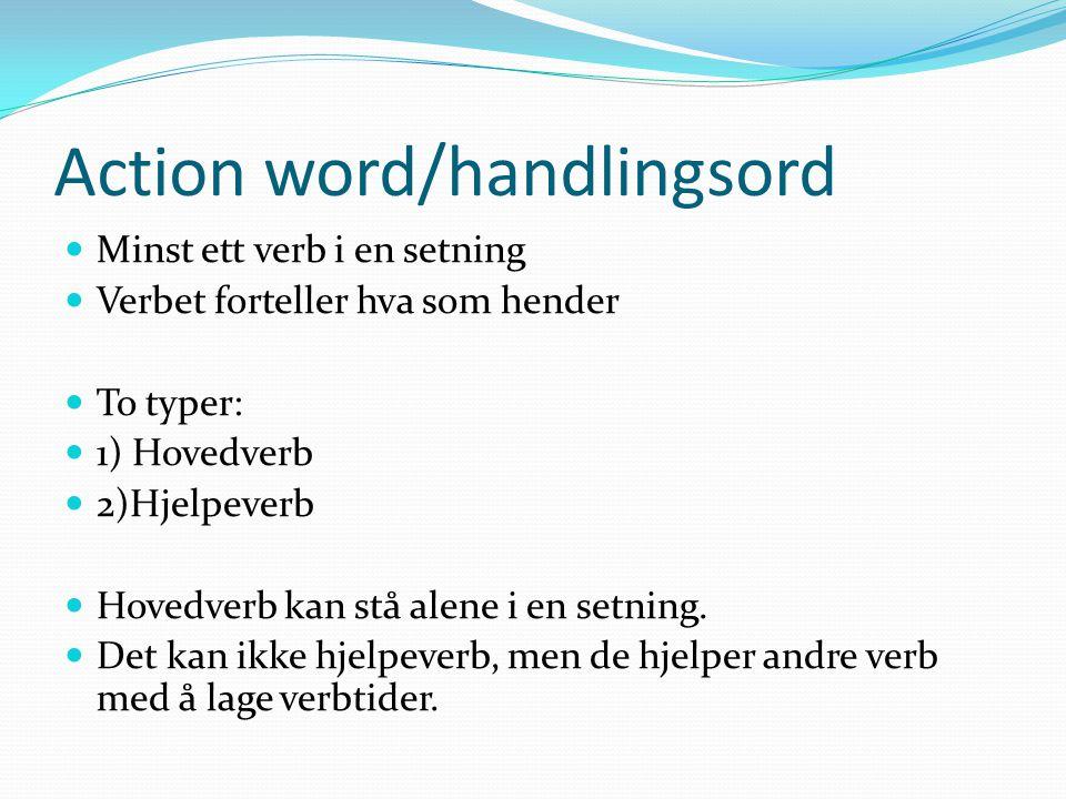 Action word/handlingsord Minst ett verb i en setning Verbet forteller hva som hender To typer: 1) Hovedverb 2)Hjelpeverb Hovedverb kan stå alene i en