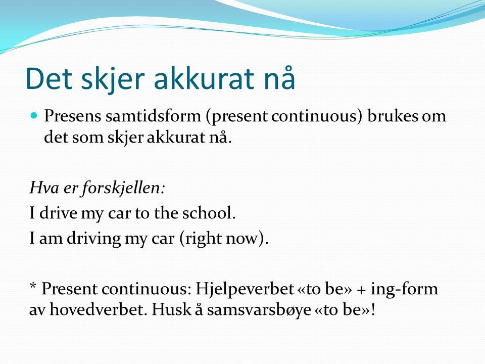 Det skjer akkurat nå Presens samtidsform (present continuous) brukes om det som skjer akkurat nå. Hva er forskjellen: I drive my car to the school. I