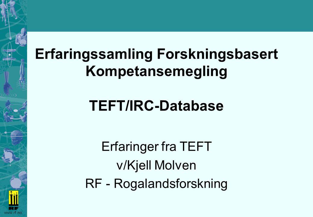 www.rf.no Erfaringssamling Forskningsbasert Kompetansemegling Database Eksempler fra TEFT/IRC-databasen Demonstrasjon av –Skjermbilleder –Kommandoer –Rapporter