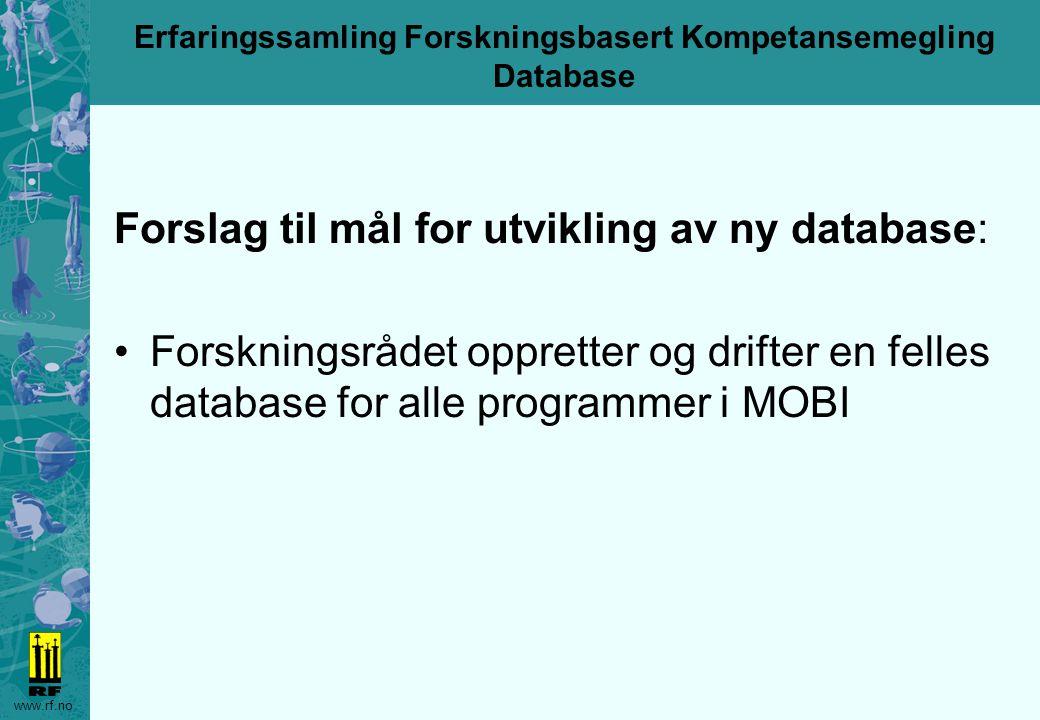 www.rf.no Erfaringssamling Forskningsbasert Kompetansemegling Database Forslag til mål for utvikling av ny database: Forskningsrådet oppretter og drifter en felles database for alle programmer i MOBI