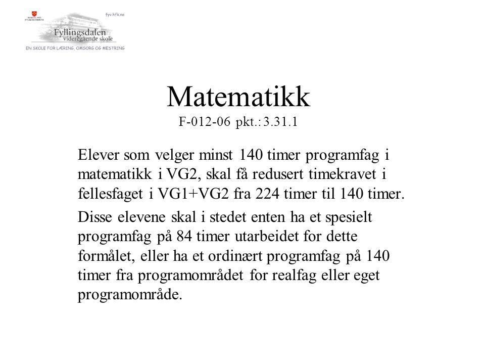 Matematikk F-012-06 pkt.: 3.31.1 Elever som velger minst 140 timer programfag i matematikk i VG2, skal få redusert timekravet i fellesfaget i VG1+VG2 fra 224 timer til 140 timer.