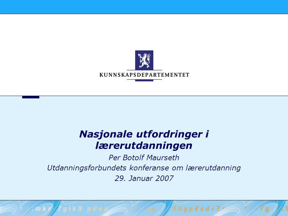 Nasjonale utfordringer i lærerutdanningen Per Botolf Maurseth Utdanningsforbundets konferanse om lærerutdanning 29.