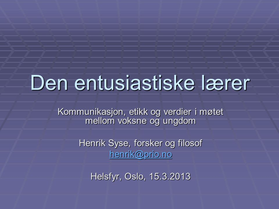 Den entusiastiske lærer Kommunikasjon, etikk og verdier i møtet mellom voksne og ungdom Henrik Syse, forsker og filosof henrik@prio.no Helsfyr, Oslo,
