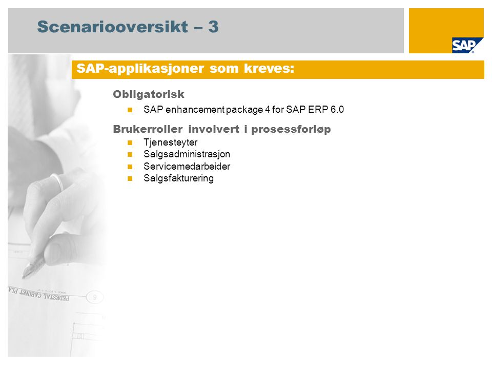Scenariooversikt – 3 Obligatorisk SAP enhancement package 4 for SAP ERP 6.0 Brukerroller involvert i prosessforløp Tjenesteyter Salgsadministrasjon Servicemedarbeider Salgsfakturering SAP-applikasjoner som kreves: