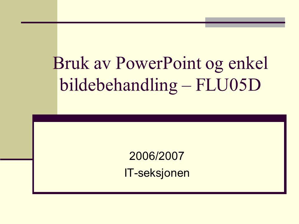 Bruk av PowerPoint og enkel bildebehandling – FLU05D 2006/2007 IT-seksjonen