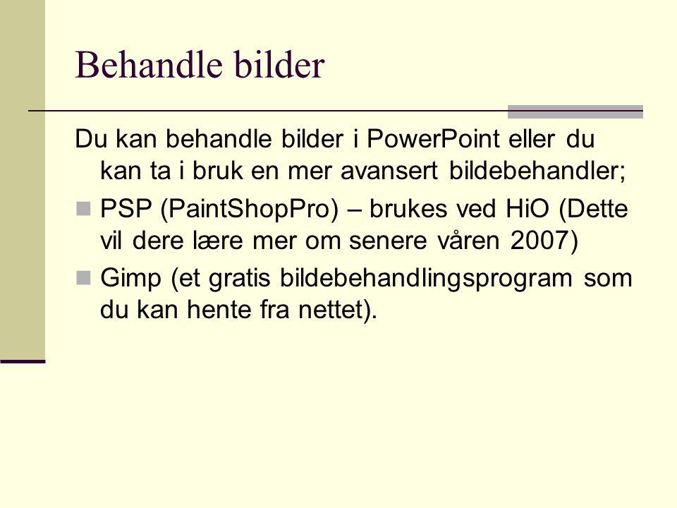 Behandle bilder Du kan behandle bilder i PowerPoint eller du kan ta i bruk en mer avansert bildebehandler; PSP (PaintShopPro) – brukes ved HiO (Dette vil dere lære mer om senere våren 2007) Gimp (et gratis bildebehandlingsprogram som du kan hente fra nettet).
