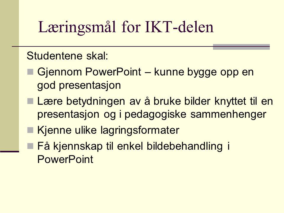 Læringsmål for IKT-delen Studentene skal: Gjennom PowerPoint – kunne bygge opp en god presentasjon Lære betydningen av å bruke bilder knyttet til en presentasjon og i pedagogiske sammenhenger Kjenne ulike lagringsformater Få kjennskap til enkel bildebehandling i PowerPoint