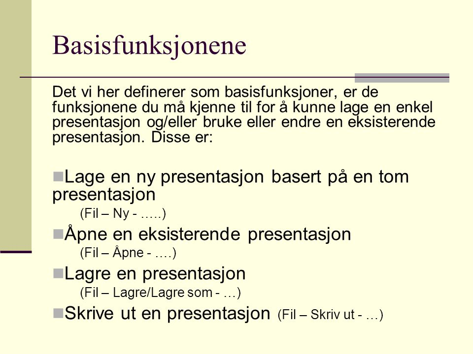 Basisfunksjonene Det vi her definerer som basisfunksjoner, er de funksjonene du må kjenne til for å kunne lage en enkel presentasjon og/eller bruke eller endre en eksisterende presentasjon.