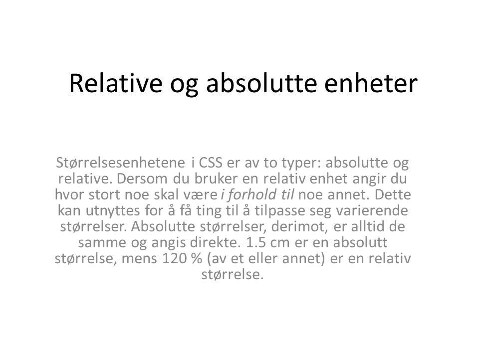 Relative og absolutte enheter Størrelsesenhetene i CSS er av to typer: absolutte og relative. Dersom du bruker en relativ enhet angir du hvor stort no