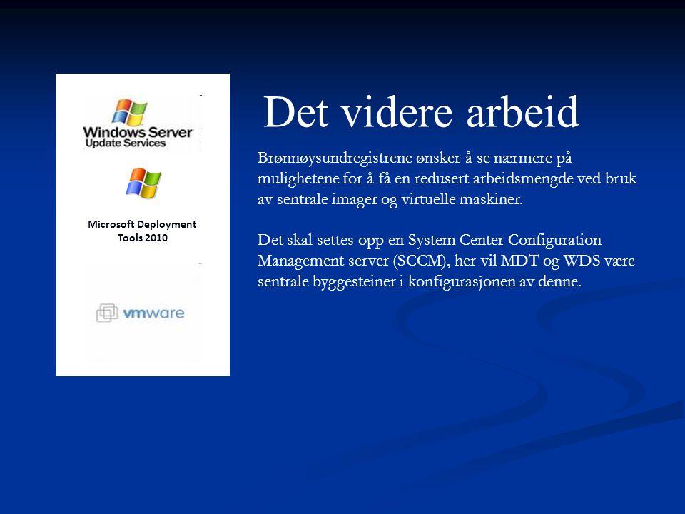 Det videre arbeid Microsoft Deployment Tools 2010 Brønnøysundregistrene ønsker å se nærmere på mulighetene for å få en redusert arbeidsmengde ved bruk av sentrale imager og virtuelle maskiner.