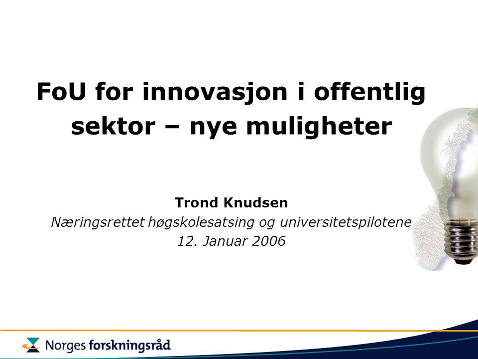 FoU for innovasjon i offentlig sektor – nye muligheter Trond Knudsen Næringsrettet høgskolesatsing og universitetspilotene 12.