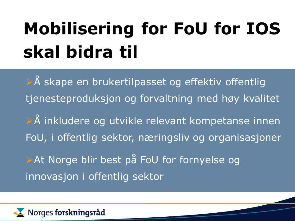 Mobilisering for FoU for IOS skal bidra til  Å skape en brukertilpasset og effektiv offentlig tjenesteproduksjon og forvaltning med høy kvalitet  Å inkludere og utvikle relevant kompetanse innen FoU, i offentlig sektor, næringsliv og organisasjoner  At Norge blir best på FoU for fornyelse og innovasjon i offentlig sektor