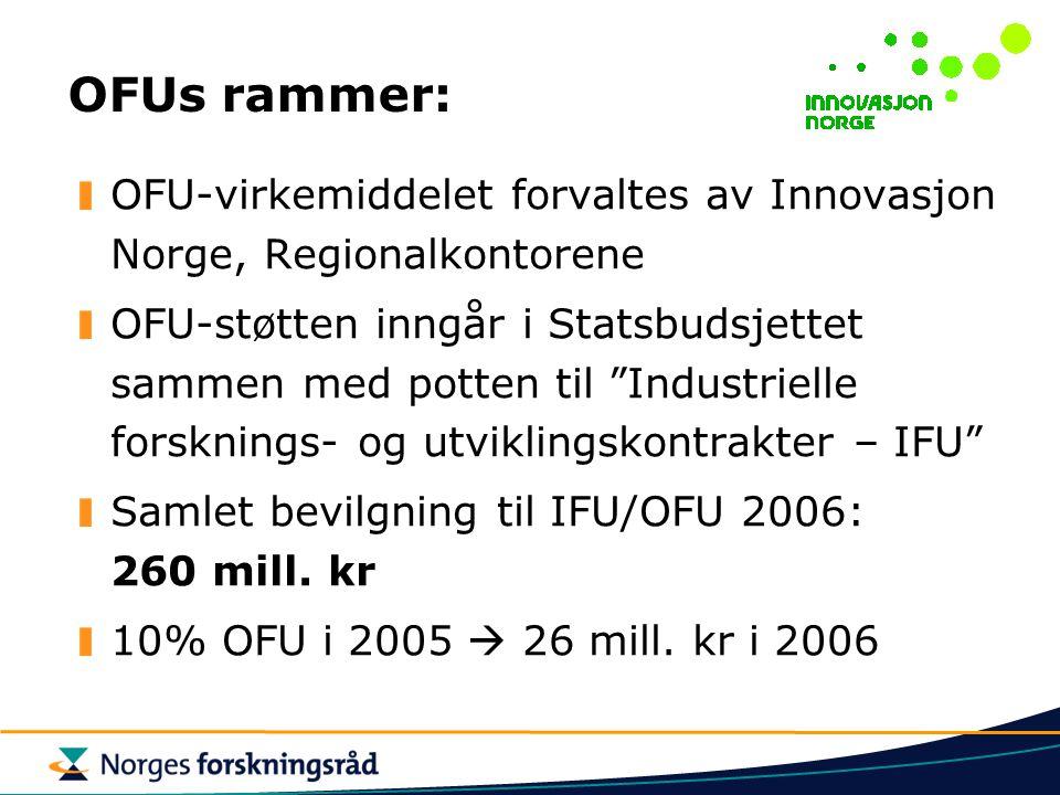 OFUs rammer: OFU-virkemiddelet forvaltes av Innovasjon Norge, Regionalkontorene OFU-støtten inngår i Statsbudsjettet sammen med potten til Industrielle forsknings- og utviklingskontrakter – IFU Samlet bevilgning til IFU/OFU 2006: 260 mill.