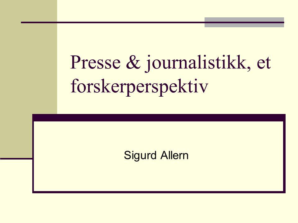 Presse & journalistikk, et forskerperspektiv Sigurd Allern