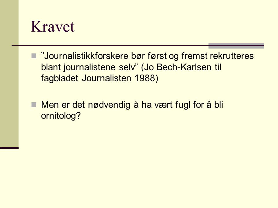 """Kravet """"Journalistikkforskere bør først og fremst rekrutteres blant journalistene selv"""" (Jo Bech-Karlsen til fagbladet Journalisten 1988) Men er det n"""