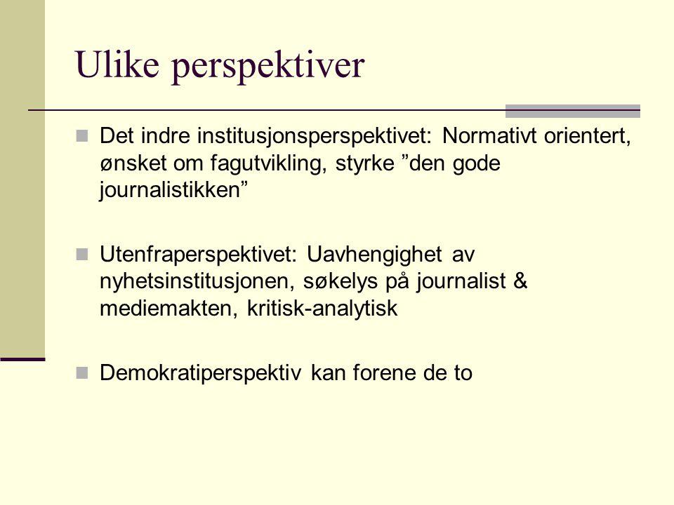 """Ulike perspektiver Det indre institusjonsperspektivet: Normativt orientert, ønsket om fagutvikling, styrke """"den gode journalistikken"""" Utenfraperspekti"""