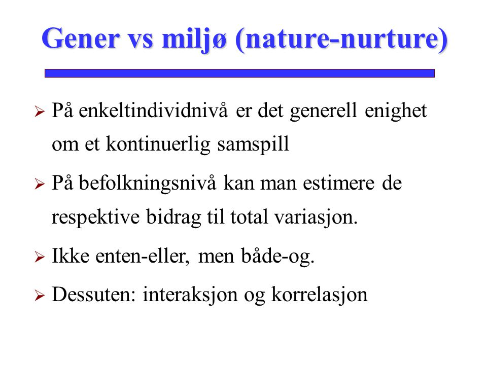 På enkeltindividnivå er det generell enighet om et kontinuerlig samspill  På befolkningsnivå kan man estimere de respektive bidrag til total variasjon.