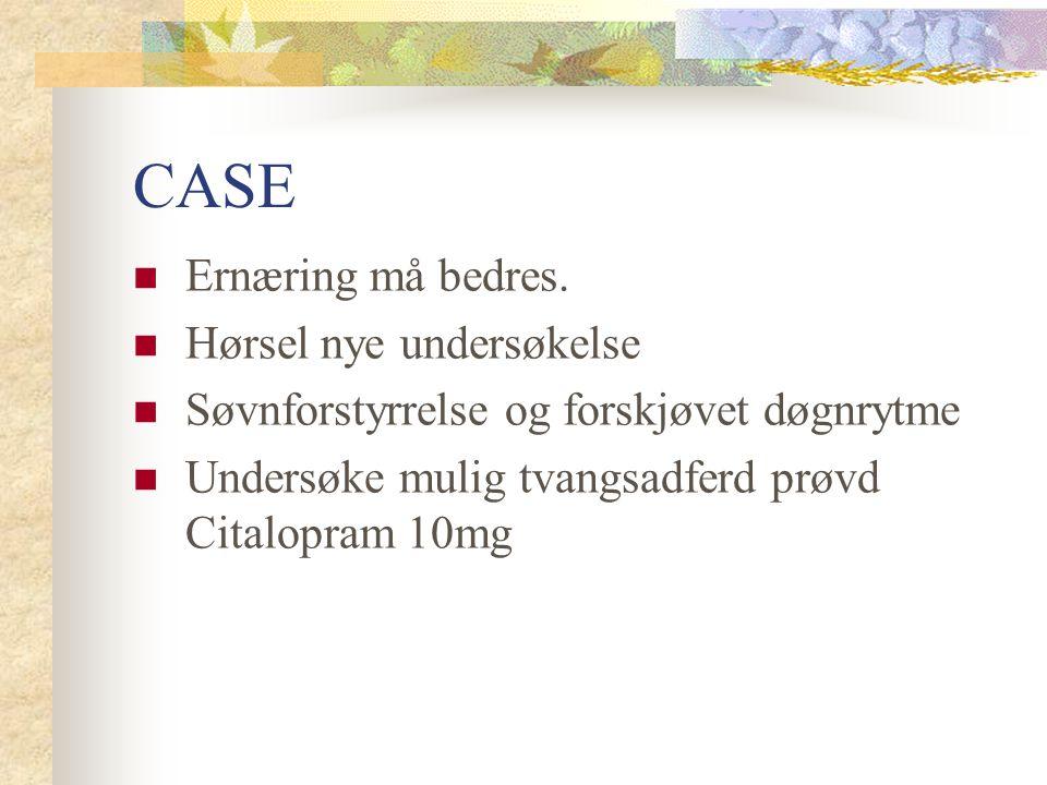 CASE Ernæring må bedres. Hørsel nye undersøkelse Søvnforstyrrelse og forskjøvet døgnrytme Undersøke mulig tvangsadferd prøvd Citalopram 10mg