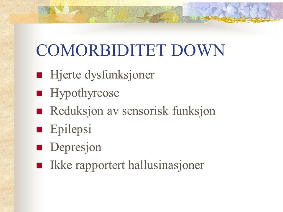 COMORBIDITET DOWN Hjerte dysfunksjoner Hypothyreose Reduksjon av sensorisk funksjon Epilepsi Depresjon Ikke rapportert hallusinasjoner