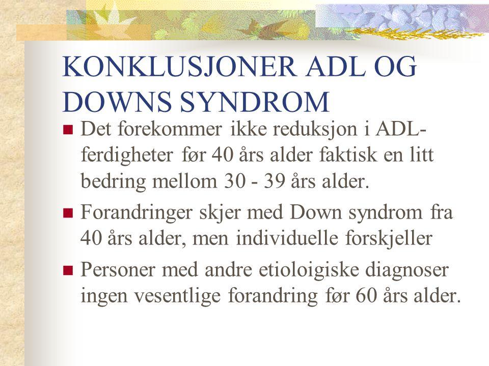 KONKLUSJONER ADL OG DOWNS SYNDROM Det forekommer ikke reduksjon i ADL- ferdigheter før 40 års alder faktisk en litt bedring mellom 30 - 39 års alder.