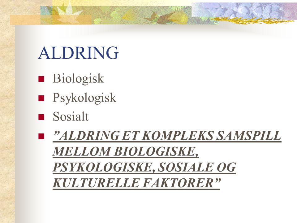 "ALDRING Biologisk Psykologisk Sosialt ""ALDRING ET KOMPLEKS SAMSPILL MELLOM BIOLOGISKE, PSYKOLOGISKE, SOSIALE OG KULTURELLE FAKTORER"""