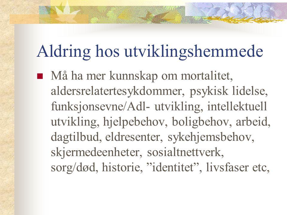 Aldring hos utviklingshemmede Må ha mer kunnskap om mortalitet, aldersrelatertesykdommer, psykisk lidelse, funksjonsevne/Adl- utvikling, intellektuell