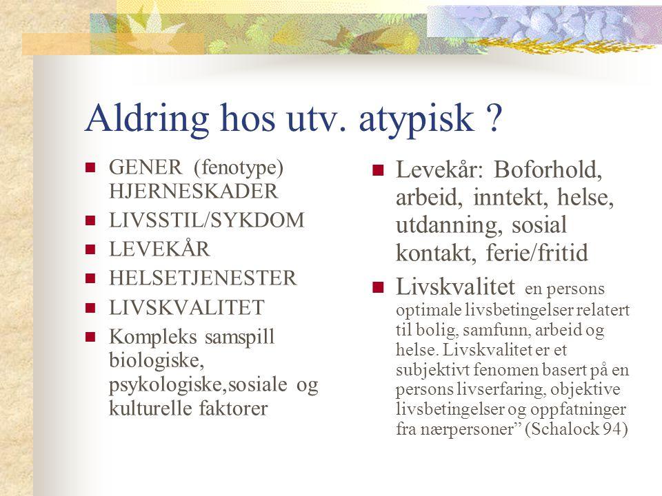 Aldring hos utv. atypisk ? GENER (fenotype) HJERNESKADER LIVSSTIL/SYKDOM LEVEKÅR HELSETJENESTER LIVSKVALITET Kompleks samspill biologiske, psykologisk