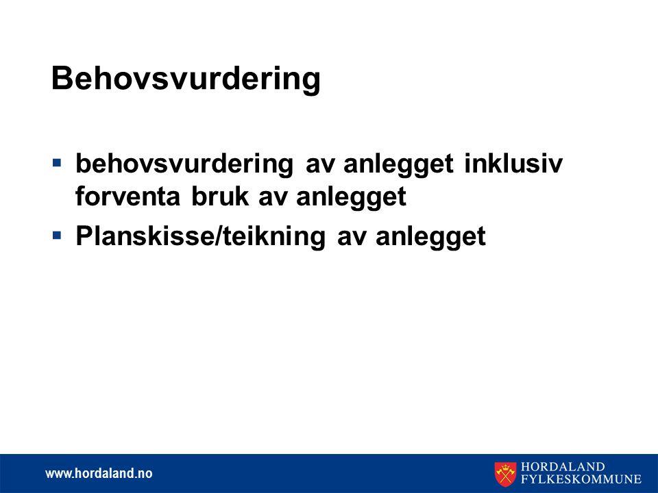 www.hordaland.no Behovsvurdering  behovsvurdering av anlegget inklusiv forventa bruk av anlegget  Planskisse/teikning av anlegget