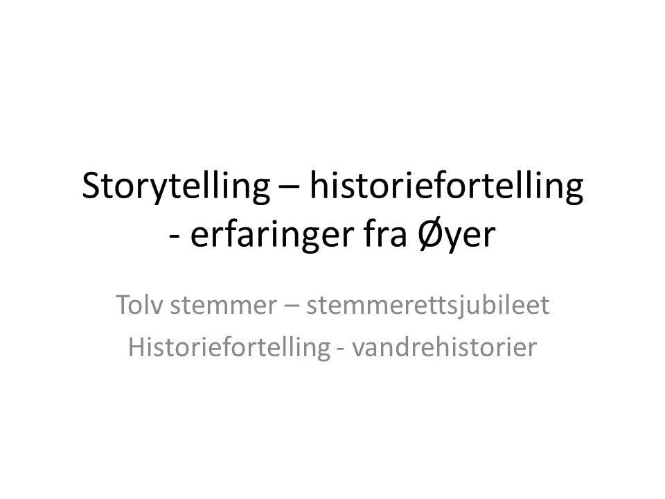 Storytelling – historiefortelling - erfaringer fra Øyer Tolv stemmer – stemmerettsjubileet Historiefortelling - vandrehistorier