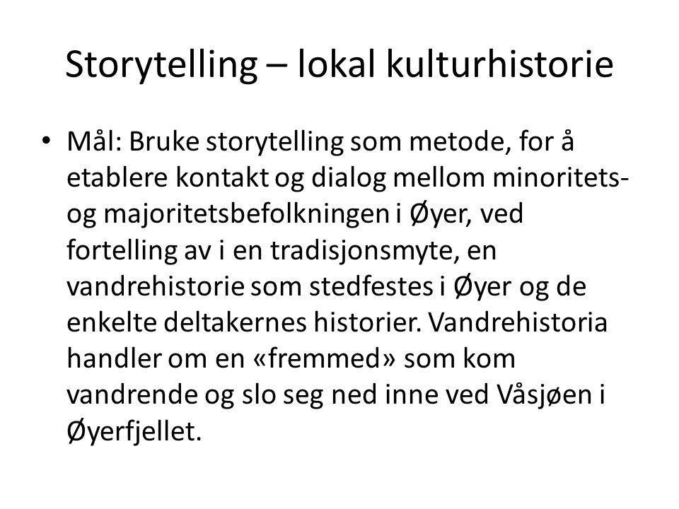 Storytelling – lokal kulturhistorie Mål: Bruke storytelling som metode, for å etablere kontakt og dialog mellom minoritets- og majoritetsbefolkningen i Øyer, ved fortelling av i en tradisjonsmyte, en vandrehistorie som stedfestes i Øyer og de enkelte deltakernes historier.
