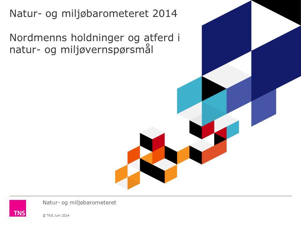 Natur- og miljøbarometeret © TNS Juni 2014 Natur- og miljøbarometeret 2014 Nordmenns holdninger og atferd i natur- og miljøvernspørsmål