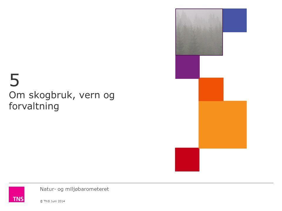 Natur- og miljøbarometeret © TNS Juni 2014 5 Om skogbruk, vern og forvaltning