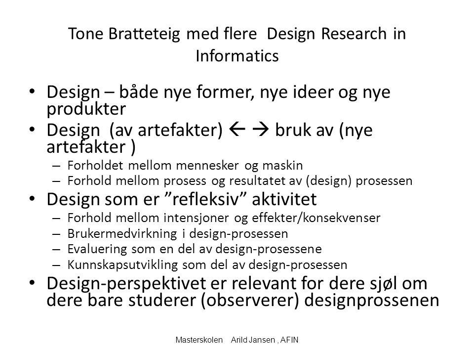 Tone Bratteteig med flere Design Research in Informatics Design – både nye former, nye ideer og nye produkter Design (av artefakter)   bruk av (nye artefakter ) – Forholdet mellom mennesker og maskin – Forhold mellom prosess og resultatet av (design) prosessen Design som er refleksiv aktivitet – Forhold mellom intensjoner og effekter/konsekvenser – Brukermedvirkning i design-prosessen – Evaluering som en del av design-prosessene – Kunnskapsutvikling som del av design-prosessen Design-perspektivet er relevant for dere sjøl om dere bare studerer (observerer) designprossenen Masterskolen Arild Jansen, AFIN