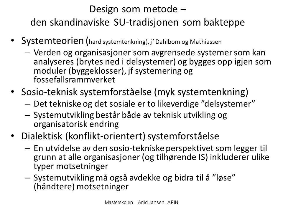 Design som metode – den skandinaviske SU-tradisjonen som bakteppe Systemteorien ( hard systemtenkning), jf Dahlbom og Mathiassen – Verden og organisasjoner som avgrensede systemer som kan analyseres (brytes ned i delsystemer) og bygges opp igjen som moduler (byggeklosser), jf systemering og fossefallsrammverket Sosio-teknisk systemforståelse (myk systemtenkning) – Det tekniske og det sosiale er to likeverdige delsystemer – Systemutvikling består både av teknisk utvikling og organisatorisk endring Dialektisk (konflikt-orientert) systemforståelse – En utvidelse av den sosio-tekniske perspektivet som legger til grunn at alle organisasjoner (og tilhørende IS) inkluderer ulike typer motsetninger – Systemutvikling må også avdekke og bidra til å løse (håndtere) motsetninger Masterskolen Arild Jansen, AFIN