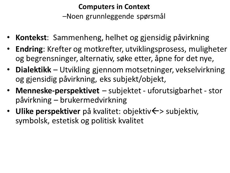 Computers in Context –Noen grunnleggende spørsmål Kontekst: Sammenheng, helhet og gjensidig påvirkning Endring: Krefter og motkrefter, utviklingsprose