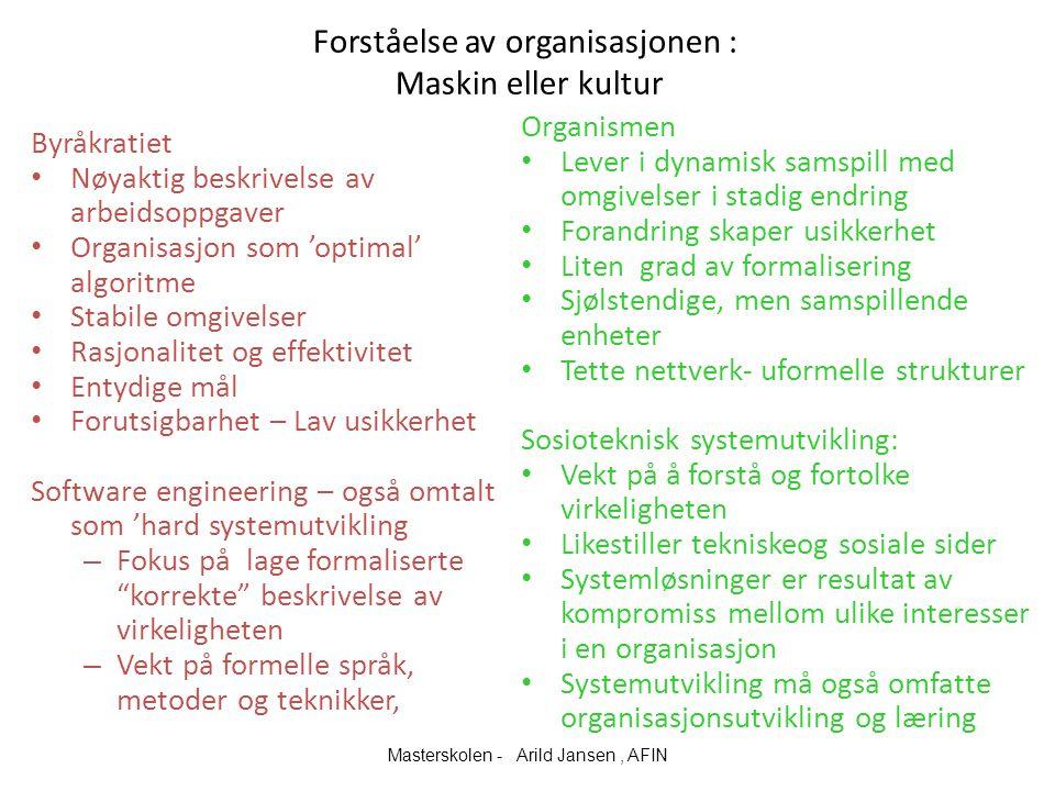 Forståelse av organisasjonen : Maskin eller kultur Byråkratiet Nøyaktig beskrivelse av arbeidsoppgaver Organisasjon som 'optimal' algoritme Stabile omgivelser Rasjonalitet og effektivitet Entydige mål Forutsigbarhet – Lav usikkerhet Software engineering – også omtalt som 'hard systemutvikling – Fokus på lage formaliserte korrekte beskrivelse av virkeligheten – Vekt på formelle språk, metoder og teknikker, Organismen Lever i dynamisk samspill med omgivelser i stadig endring Forandring skaper usikkerhet Liten grad av formalisering Sjølstendige, men samspillende enheter Tette nettverk- uformelle strukturer Sosioteknisk systemutvikling: Vekt på å forstå og fortolke virkeligheten Likestiller tekniskeog sosiale sider Systemløsninger er resultat av kompromiss mellom ulike interesser i en organisasjon Systemutvikling må også omfatte organisasjonsutvikling og læring Masterskolen - Arild Jansen, AFIN