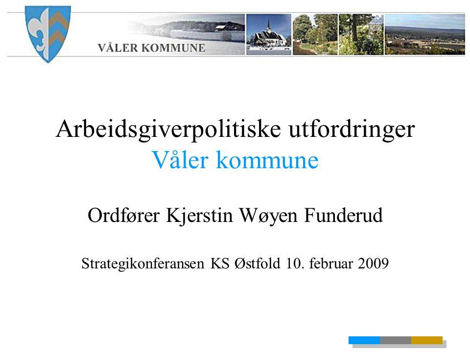 Arbeidsgiverpolitiske utfordringer Våler kommune Ordfører Kjerstin Wøyen Funderud Strategikonferansen KS Østfold 10.