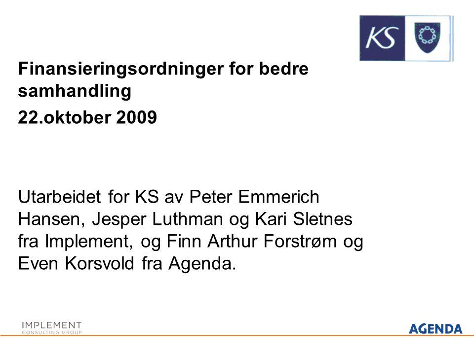 Finansieringsordninger for bedre samhandling 22.oktober 2009 Utarbeidet for KS av Peter Emmerich Hansen, Jesper Luthman og Kari Sletnes fra Implement, og Finn Arthur Forstrøm og Even Korsvold fra Agenda.
