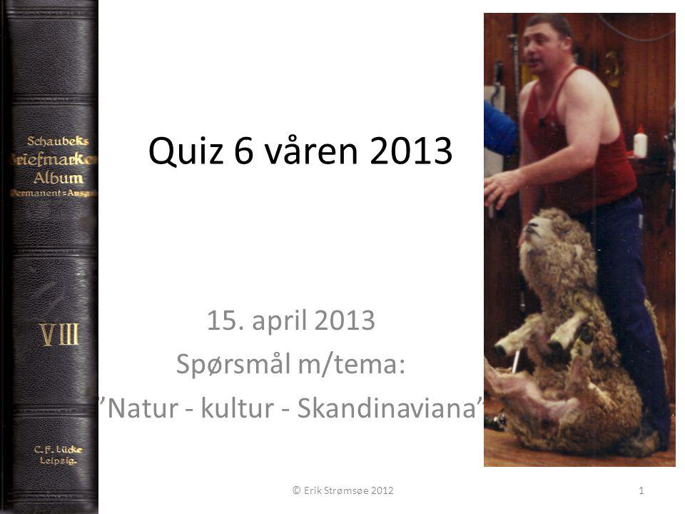 """Quiz 6 våren 2013 15. april 2013 Spørsmål m/tema: """"Natur - kultur - Skandinaviana"""" © Erik Strømsøe 20121"""