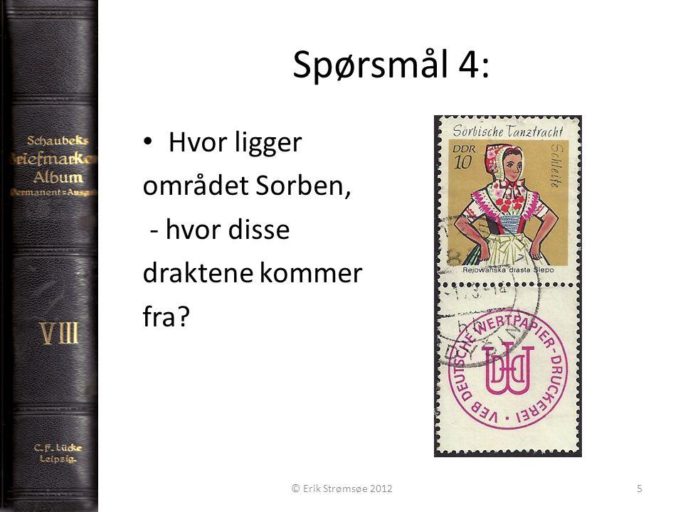 Spørsmål 4: 5 Hvor ligger området Sorben, - hvor disse draktene kommer fra © Erik Strømsøe 2012