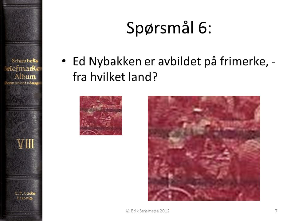 Spørsmål 6: 7 Ed Nybakken er avbildet på frimerke, - fra hvilket land © Erik Strømsøe 2012