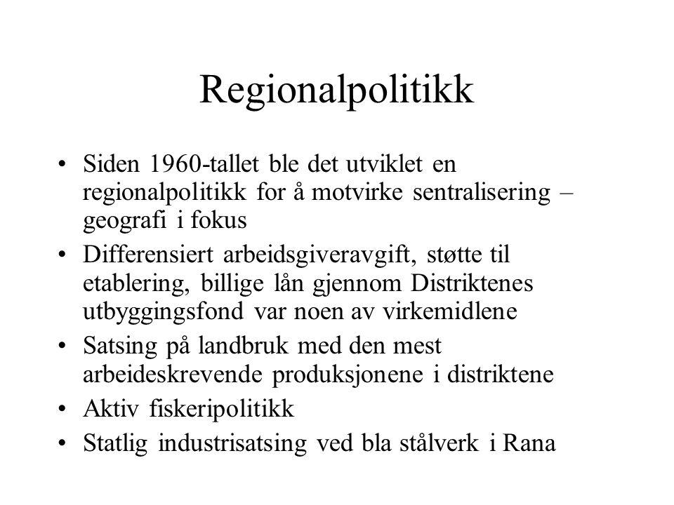 Regionalpolitikk Siden 1960-tallet ble det utviklet en regionalpolitikk for å motvirke sentralisering – geografi i fokus Differensiert arbeidsgiveravgift, støtte til etablering, billige lån gjennom Distriktenes utbyggingsfond var noen av virkemidlene Satsing på landbruk med den mest arbeideskrevende produksjonene i distriktene Aktiv fiskeripolitikk Statlig industrisatsing ved bla stålverk i Rana