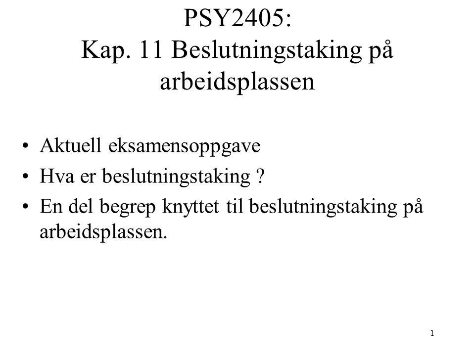 1 PSY2405: Kap. 11 Beslutningstaking på arbeidsplassen Aktuell eksamensoppgave Hva er beslutningstaking ? En del begrep knyttet til beslutningstaking